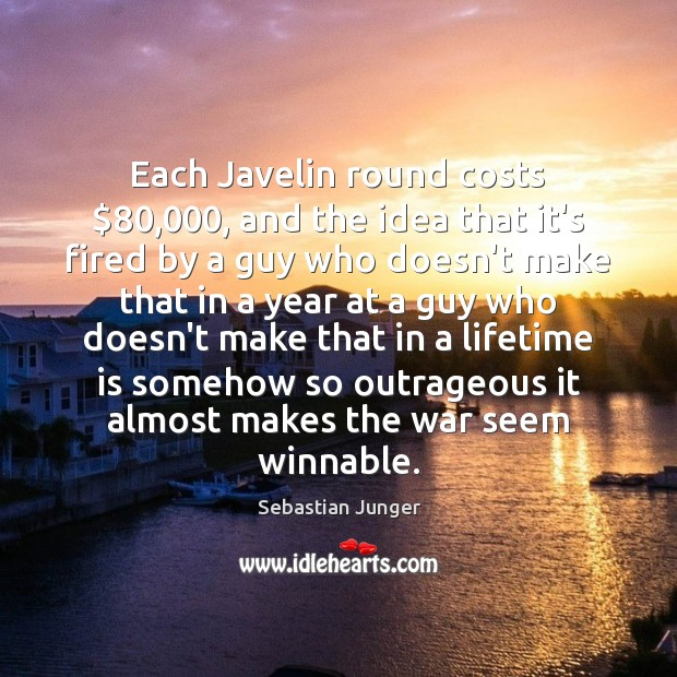Each Javelin round costs $80,000, and the idea that it's fired by a Sebastian Junger Picture Quote