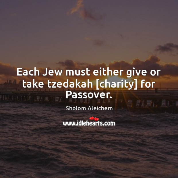 Each Jew must either give or take tzedakah [charity] for Passover. Sholom Aleichem Picture Quote