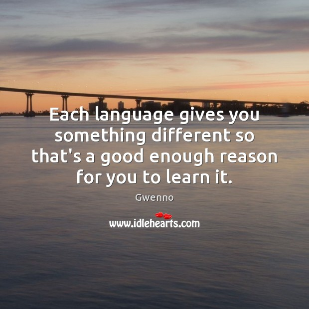 Each language gives you something different so that's a good enough reason Image