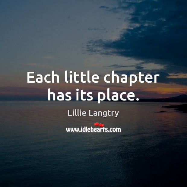 Each little chapter has its place. Lillie Langtry Picture Quote