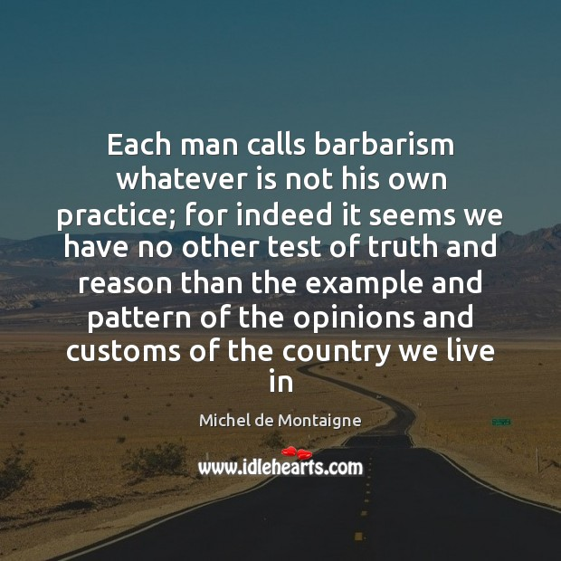 Each man calls barbarism whatever is not his own practice; for indeed Michel de Montaigne Picture Quote