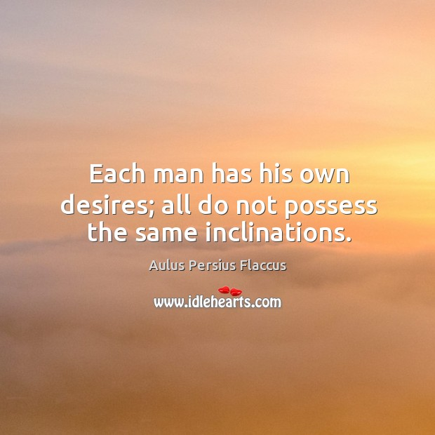 Each man has his own desires; all do not possess the same inclinations. Image