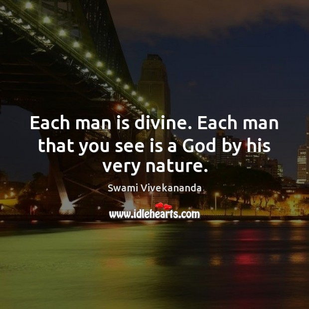 Each man is divine. Each man that you see is a God by his very nature. Image
