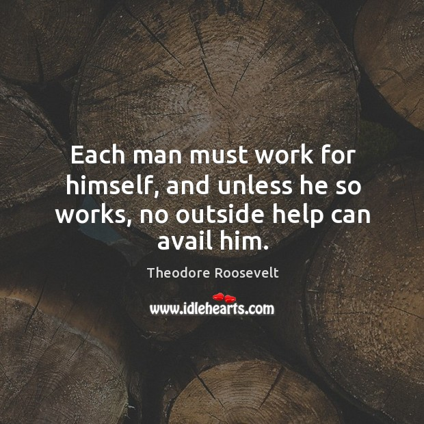 Each man must work for himself, and unless he so works, no outside help can avail him. Image