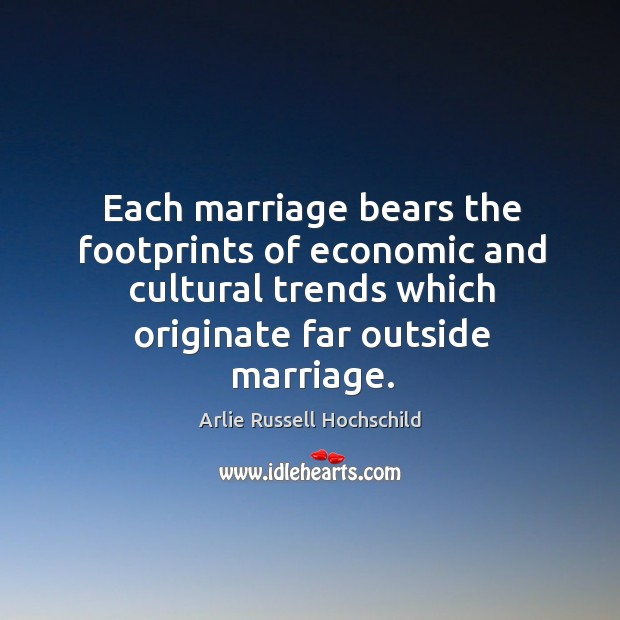 Each marriage bears the footprints of economic and cultural trends which originate Arlie Russell Hochschild Picture Quote