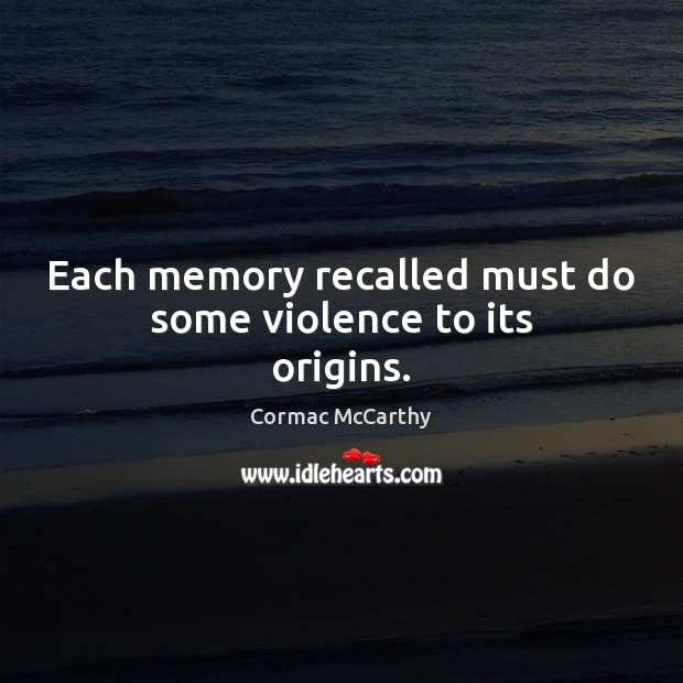 Image, Each memory recalled must do some violence to its origins.