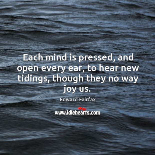 Each mind is pressed, and open every ear, to hear new tidings, though they no way joy us. Image
