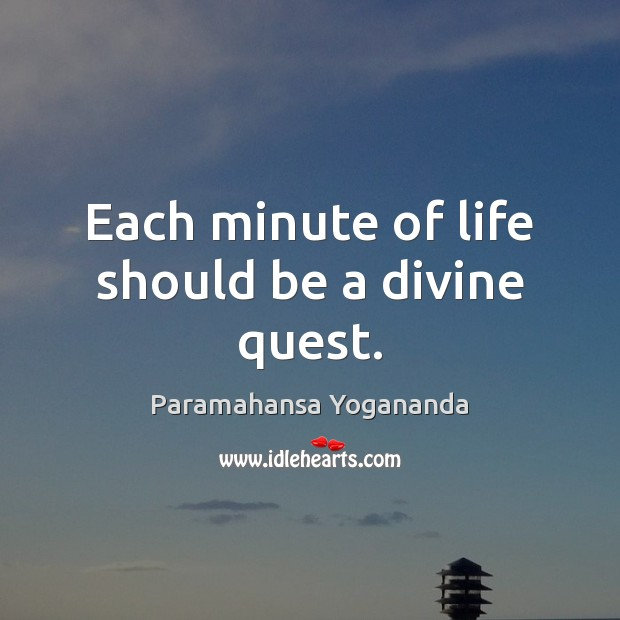 Each minute of life should be a divine quest. Image