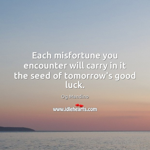 Each misfortune you encounter will carry in it the seed of tomorrow's good luck. Og Mandino Picture Quote