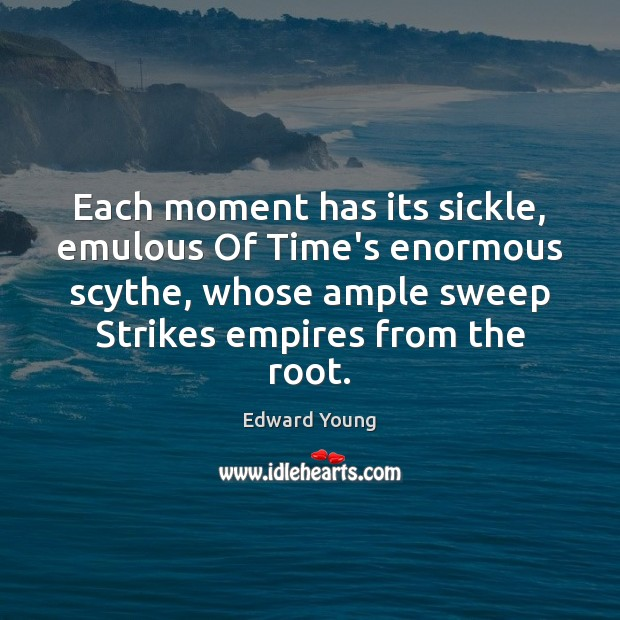 Each moment has its sickle, emulous Of Time's enormous scythe, whose ample Image