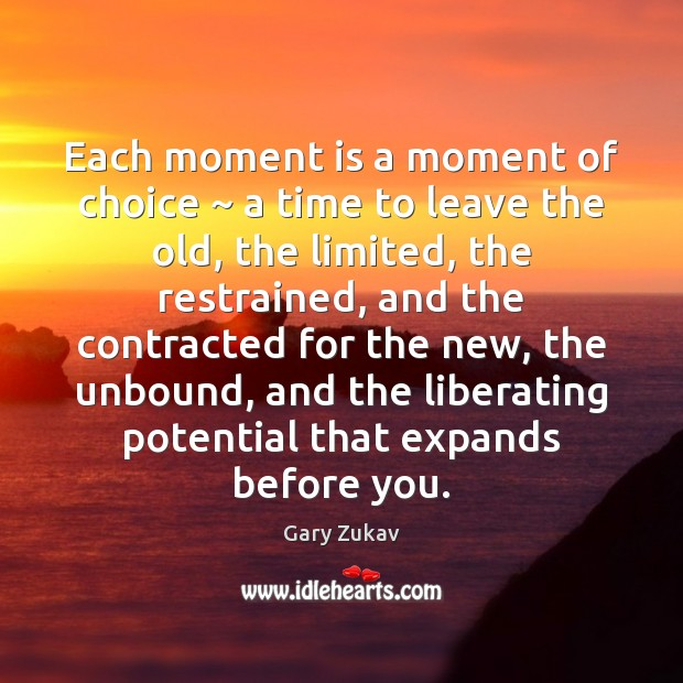 Each moment is a moment of choice ~ a time to leave the Gary Zukav Picture Quote