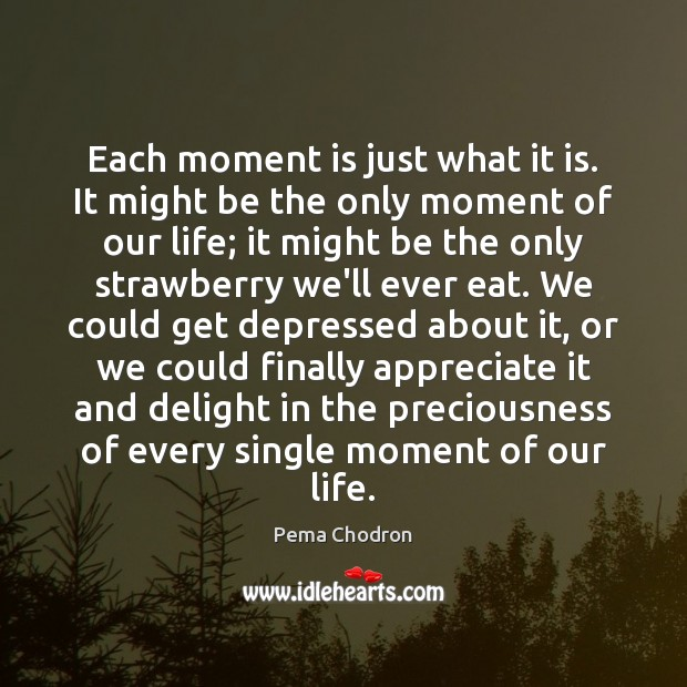 Image, Each moment is just what it is. It might be the only