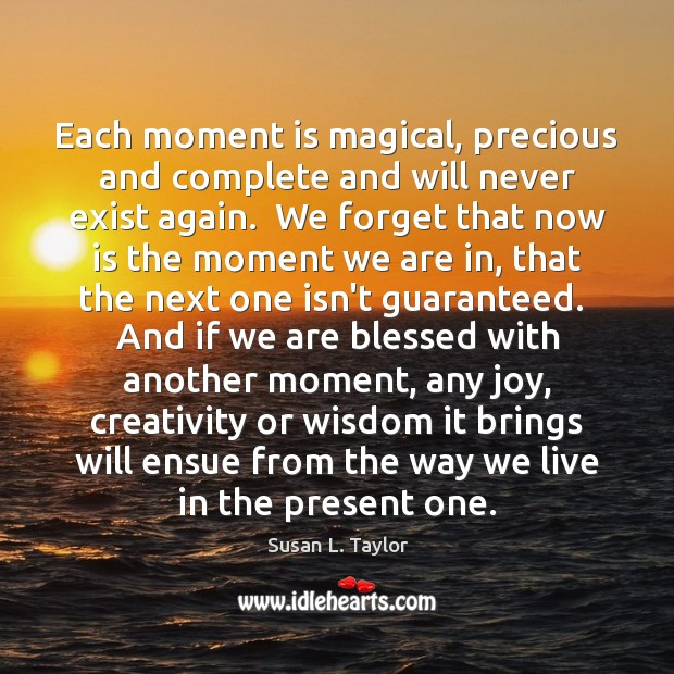 Each moment is magical, precious and complete and will never exist again. Image