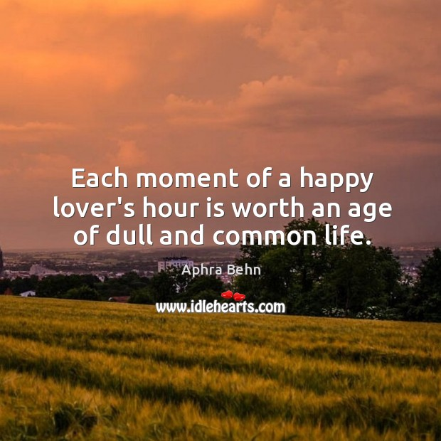 Image, Each moment of a happy lover's hour is worth an age of dull and common life.