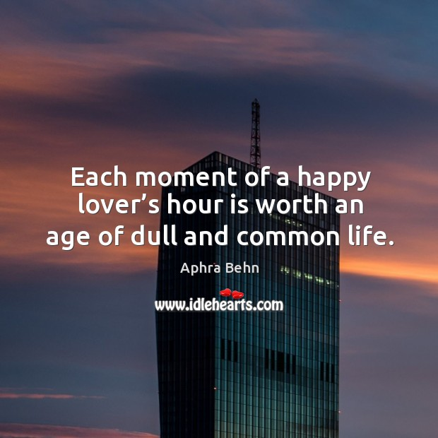 Each moment of a happy lover's hour is worth an age of dull and common life. Image