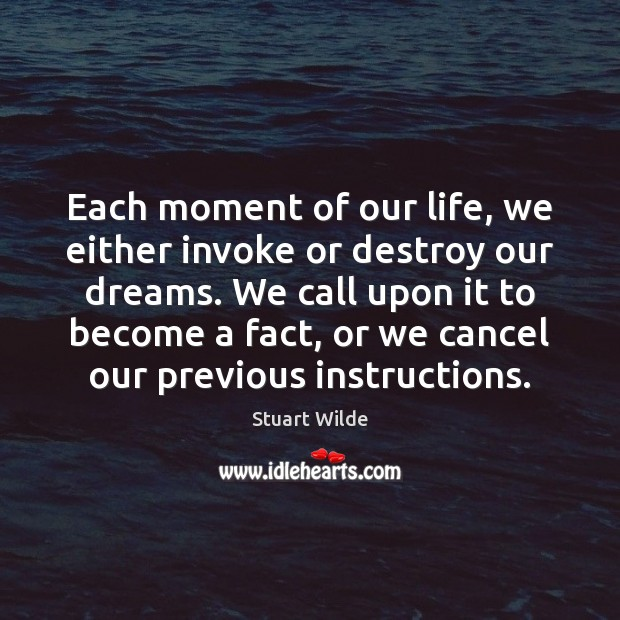 Each moment of our life, we either invoke or destroy our dreams. Image