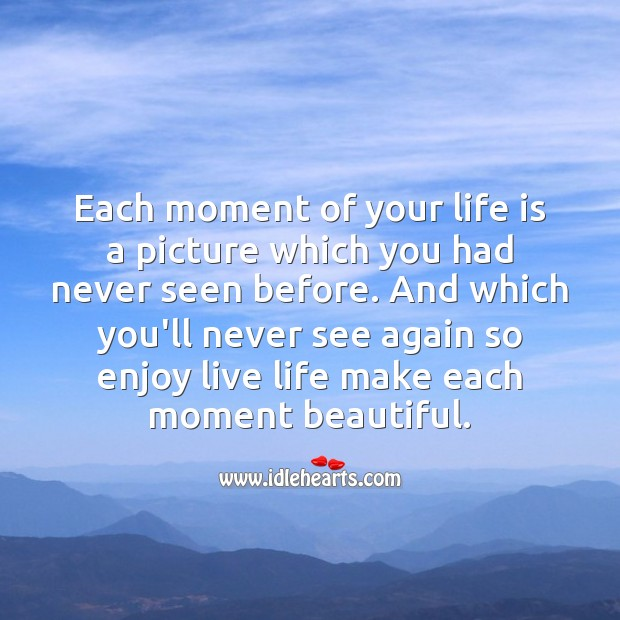 Image, Each moment of your life is a picture which you had never seen before.