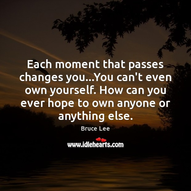 Image, Each moment that passes changes you…You can't even own yourself. How