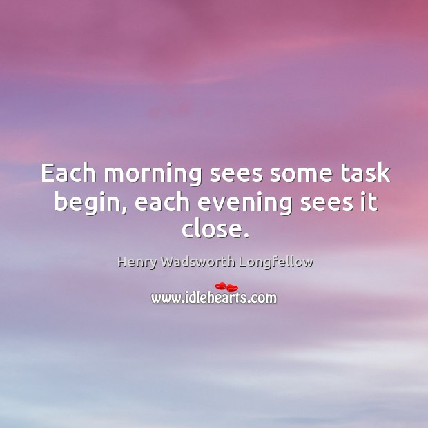 Each morning sees some task begin, each evening sees it close. Image