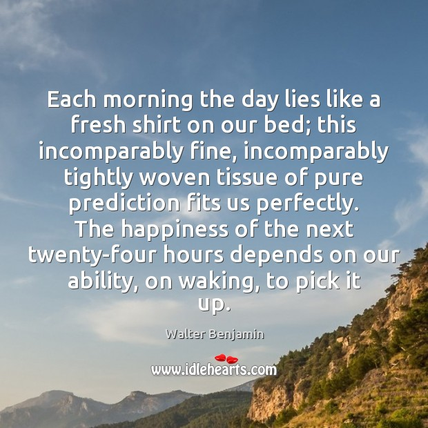 Each morning the day lies like a fresh shirt on our bed; Walter Benjamin Picture Quote