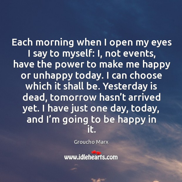 Each morning when I open my eyes I say to myself: i, not events, have the power to make me happy or unhappy today. Image