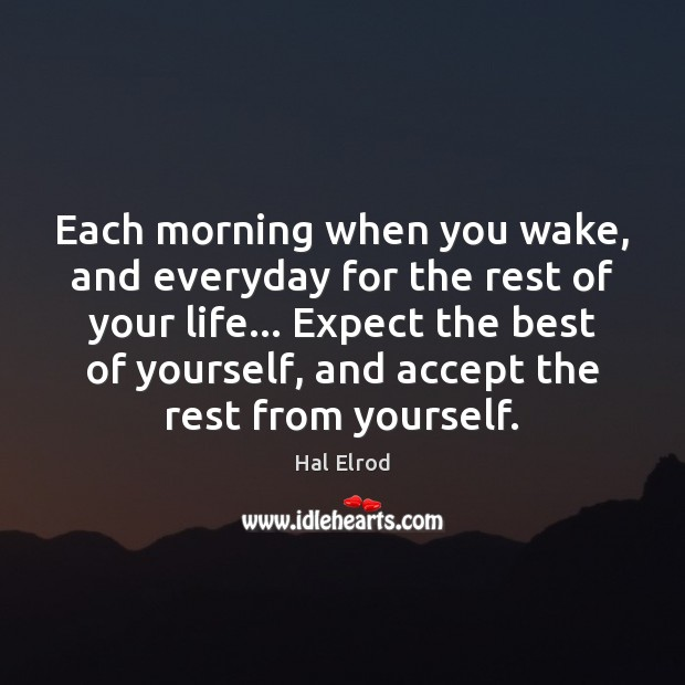 Each morning when you wake, and everyday for the rest of your Hal Elrod Picture Quote