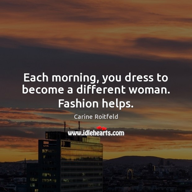 Each morning, you dress to become a different woman. Fashion helps. Carine Roitfeld Picture Quote