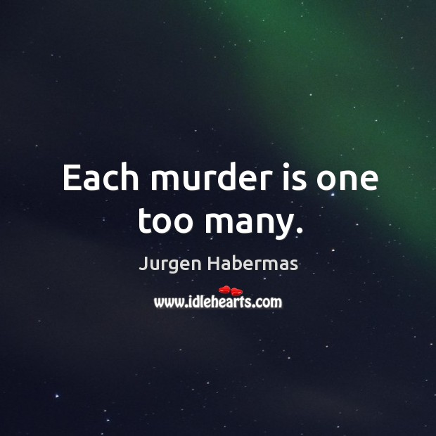 Each murder is one too many. Jurgen Habermas Picture Quote