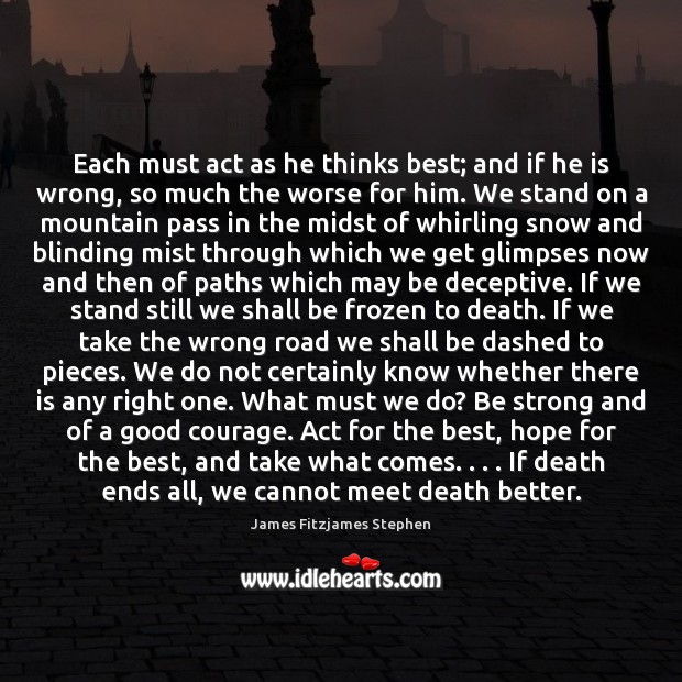 Each must act as he thinks best; and if he is wrong, Be Strong Quotes Image
