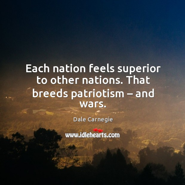 Each nation feels superior to other nations. That breeds patriotism – and wars. Image