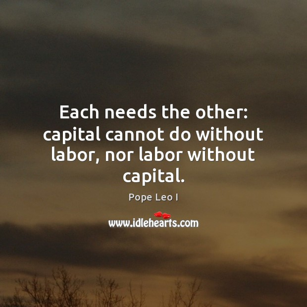 Each needs the other: capital cannot do without labor, nor labor without capital. Image