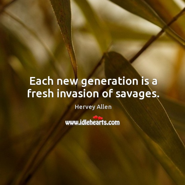 Each new generation is a fresh invasion of savages. Image