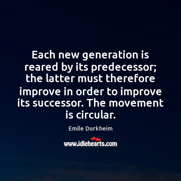 Each new generation is reared by its predecessor; the latter must therefore Emile Durkheim Picture Quote
