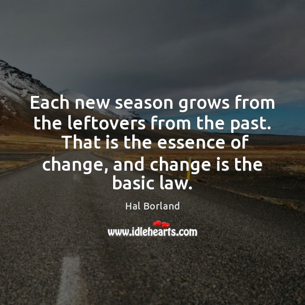 Each new season grows from the leftovers from the past.  That is Change Quotes Image