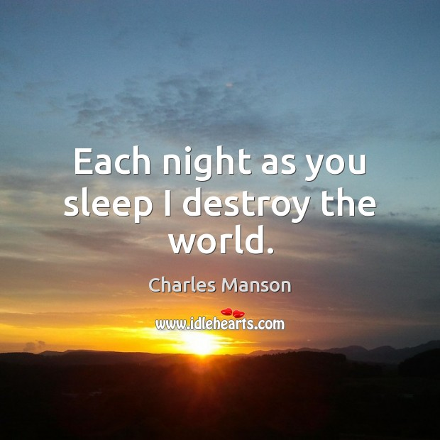 Each night as you sleep I destroy the world. Charles Manson Picture Quote