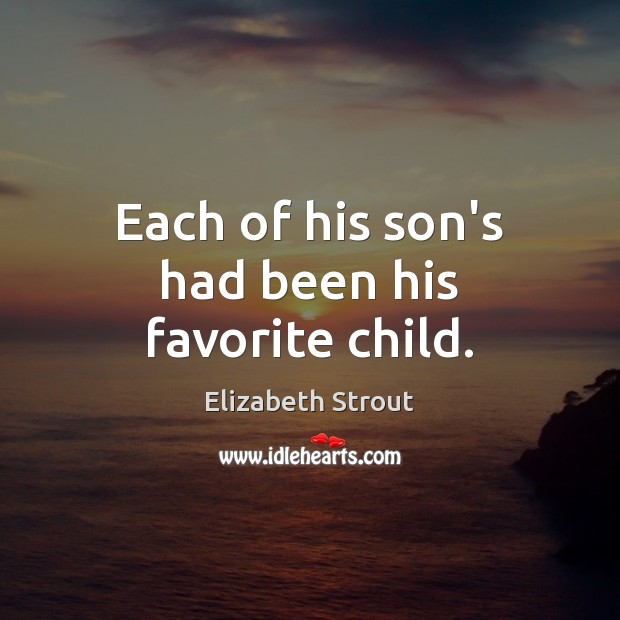 Each of his son's had been his favorite child. Elizabeth Strout Picture Quote
