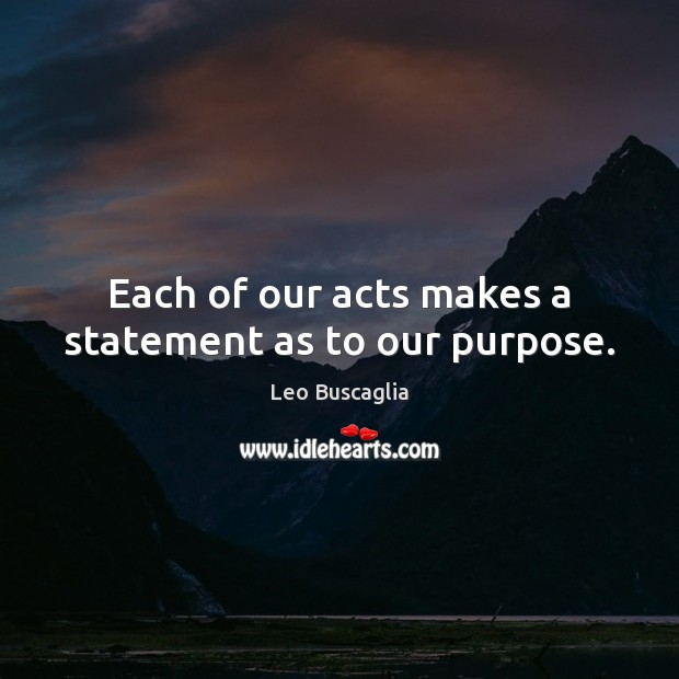 Image about Each of our acts makes a statement as to our purpose.