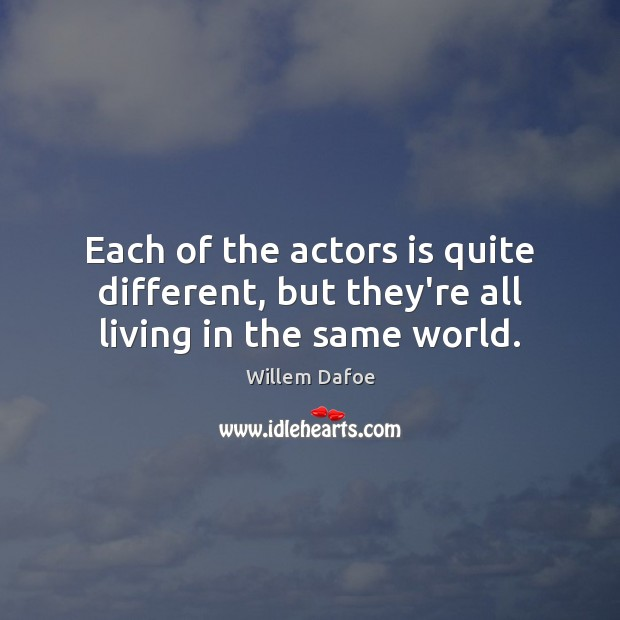 Each of the actors is quite different, but they're all living in the same world. Willem Dafoe Picture Quote
