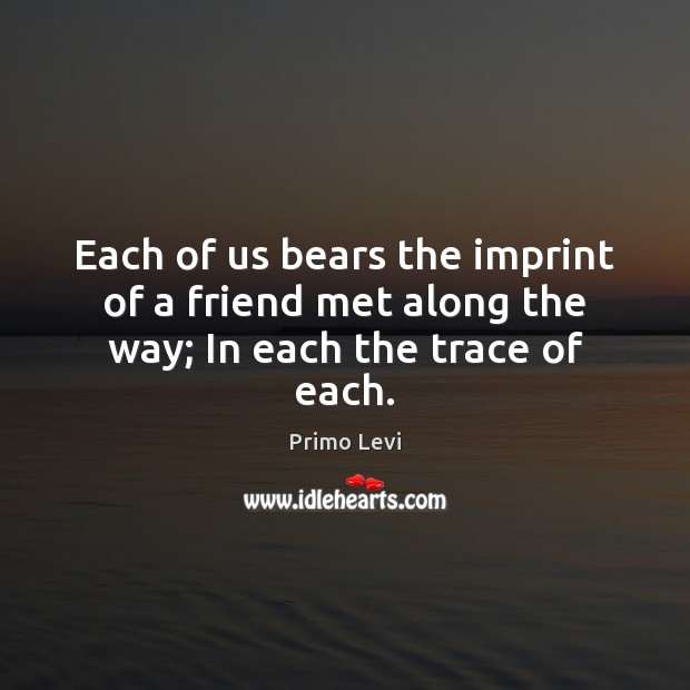 Each of us bears the imprint of a friend met along the way; In each the trace of each. Primo Levi Picture Quote