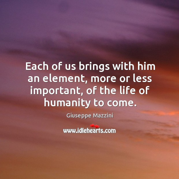 Each of us brings with him an element, more or less important, Giuseppe Mazzini Picture Quote