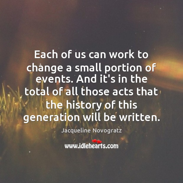 Each of us can work to change a small portion of events. Image