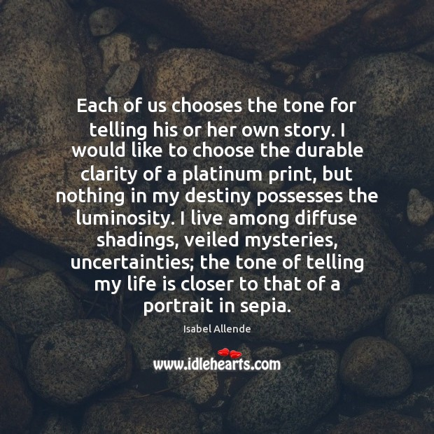 Each of us chooses the tone for telling his or her own Isabel Allende Picture Quote