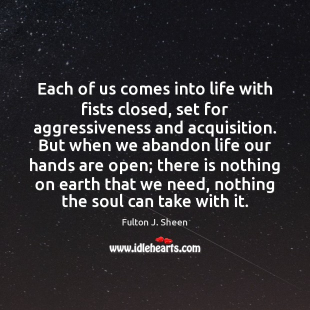 Each of us comes into life with fists closed, set for aggressiveness Earth Quotes Image