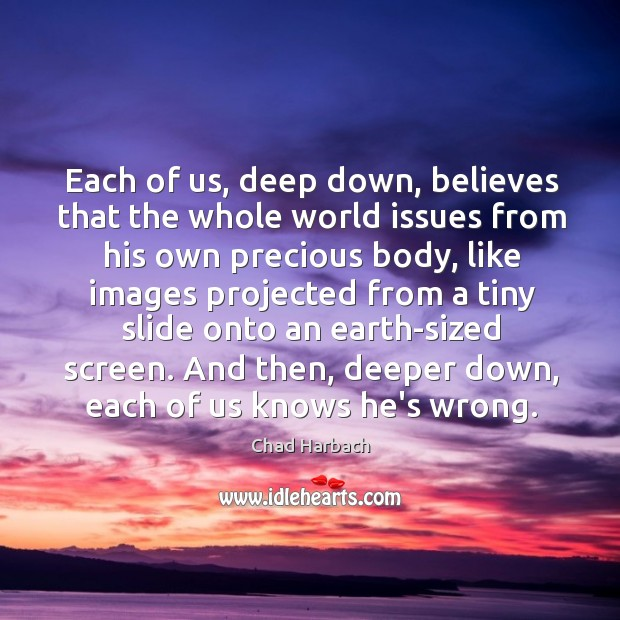 Each of us, deep down, believes that the whole world issues from Image