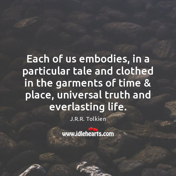 Each of us embodies, in a particular tale and clothed in the Image