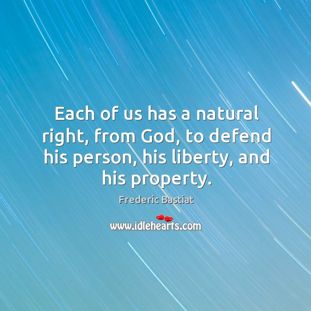 Each of us has a natural right, from God, to defend his person, his liberty, and his property. Image