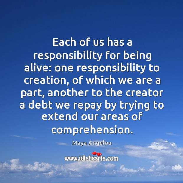 Each of us has a responsibility for being alive: one responsibility to Image