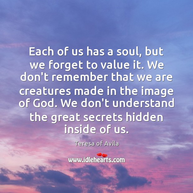 Each of us has a soul, but we forget to value it. Teresa of Avila Picture Quote