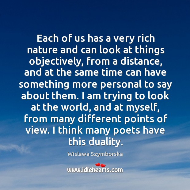 Each of us has a very rich nature and can look at things objectively, from a distance Wislawa Szymborska Picture Quote