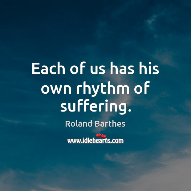 Each of us has his own rhythm of suffering. Roland Barthes Picture Quote